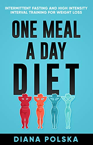 One Meal a Day Diet: Intermittent Fasting and High Intensity Interval Training For...