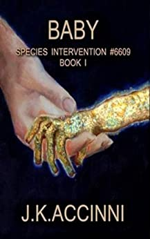 Baby: An Alien Apocalyptic Saga (Species Intervention #6609 Series Book 1) by [J.K. Accinni]
