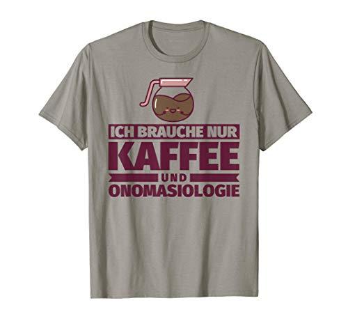 Ich brauche nur Kaffee und Onomasiologie T-Shirt