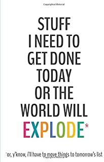 Stuff I Need To Get Done Today Or The World Will Explode -6x9 To-Do List Journal: Daily Checklist Planner, 120 Pages - A Fun, Easy Tool to Get Organized