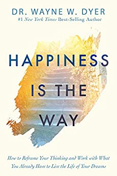 Happiness Is the Way: How to Reframe Your Thinking and Work with What You Already Have to Live the Life of Your Dreams by [Wayne W. Dyer]