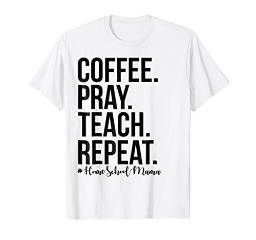 Homeschool Mom Coffee Pray Teach Repeat T Shirt
