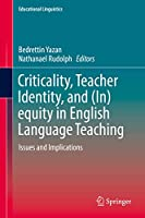 Criticality, Teacher Identity, and (In)equity in English Language Teaching: Issues and Implications (Educational Linguistics, 35)