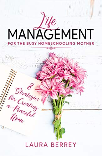 Life Management for the Busy Homeschooling Mother: 8 Strategies for Creating a Peaceful Home by [Laura Berrey]
