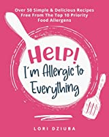 Help! I'm Allergic to Everything: Over 50 Simple & Delicious Recipes Free From The Top 10 Priority Food Allergens