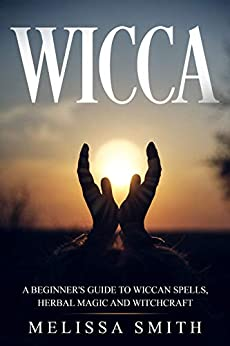 WICCA: A BEGINNER'S GUIDE TO WICCAN SPELLS, HERBAL MAGIC AND WITCHCRAFT by [Melissa Smith]