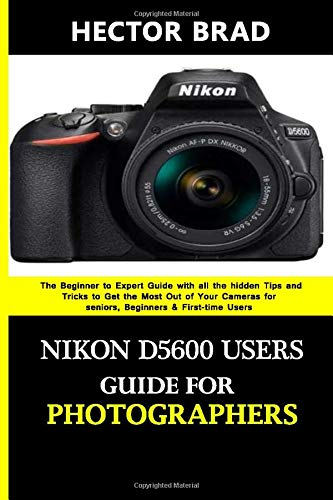 Nikon D5600 Users Guide for Photographers: The Beginner to Expert Guide with all the hidden Tips and Tricks to Get the Most Out of Your Cameras for seniors, Beginners & First-time Users
