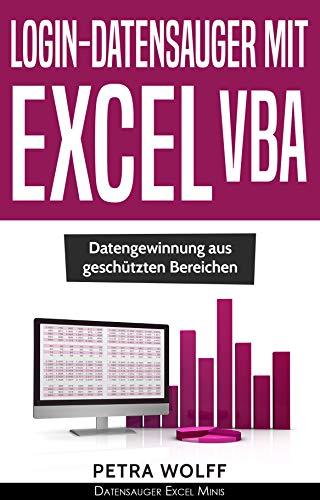 Login-Datensauger mit Excel VBA: Datengewinnung aus geschützten Bereichen mittels Microsoft Excel unter Windows (Datensauger Excel Minis 5)