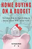 Home Buying on a Budget: The Simple Step-by-Step Strategy on Buying a Home With Limited Funds