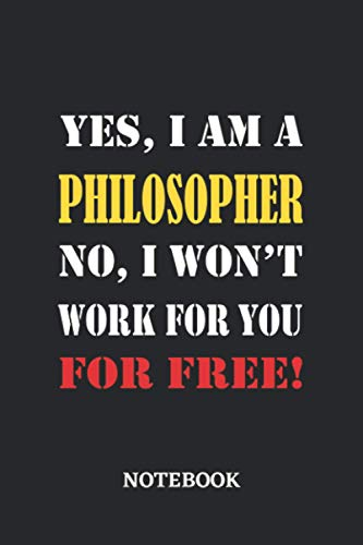 Yes, I am a Philosopher No, I won't work for you for free Notebook: 6x9 inches - 110 graph paper, quad ruled, squared, grid paper pages • Greatest Passionate working Job Journal • Gift, Present Idea