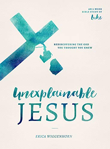 Unexplainable Jesus: Rediscovering the God You Thought You Knew by [Erica Wiggenhorn]
