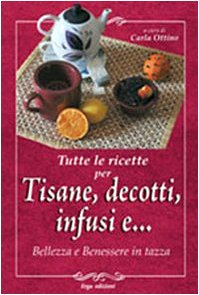 Tutte le ricette per tisane, infusi, decotti e ... Bellezza e benessere in tazza