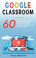 Google Classroom: 60 Smart Tips and Tricks To Enhance Your Online Teaching, Introduce Gamification and Be Loved By Your Students
