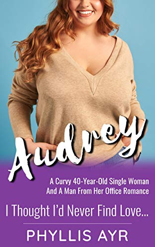 Audrey: A Curvy 40-Year-Old Single Woman And A Man From Her Office Romance (I Thought I'd Never Find Love…)