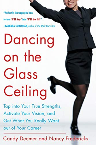 Dancing on the Glass Ceiling: Find Your True Strengths, Activate Your Vision, and Get What You Really Want out of Your Career: Tap into Your True ... Get What You Really Want Out of Your Career