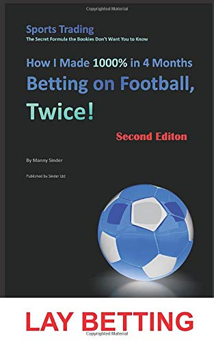 How I Made 1000% in 4 Months Betting on Football, Twice! (2nd Edition): Sports Trading The Secret Formula the Bookies Don't Want You to Know