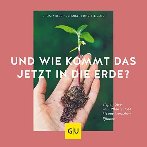 Und wie kommt das jetzt in die Erde?: Step by Step vom Pflanztopf bis zur herrlichen Pflanze (GU Garten Extra)
