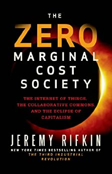The Zero Marginal Cost Society: The Internet of Things, the Collaborative Commons, and the Eclipse of Capitalism by [Jeremy Rifkin]