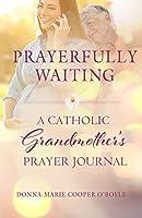 Prayerfully Waiting: A Catholic Grandmother's Prayer Journal