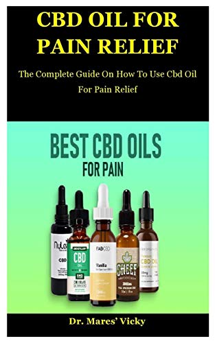 Cbd Oil For Pain Relief: The Complete Guide On How To Use Cbd Oil For Pain Relief