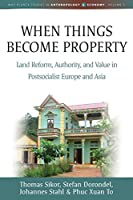 When Things Become Property: Land Reform, Authority and Value in Postsocialist Europe and Asia (Max Planck Studies in Anthropology and Economy, 3)