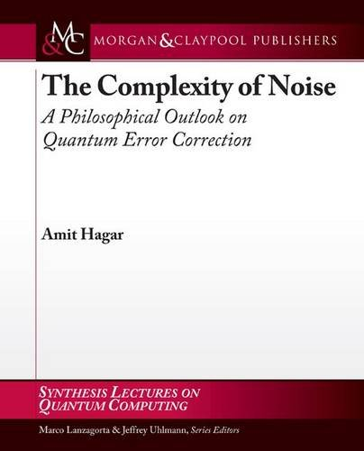 The Complexity of Noise: A Philosophical Outlook on Quantum Error Correction (Synthesis Lectures on Quantum Computing)