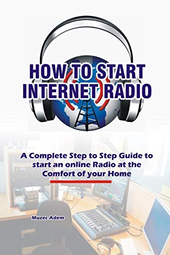 How to Start Internet Radio: A Complete Step to Step Guide to Start an Online Radio at the Comfort of your Home