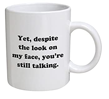 Funny Mug - Yet despite the look on my face you re still talking - 11 OZ Coffee Mugs - Inspirational gifts and sarcasm