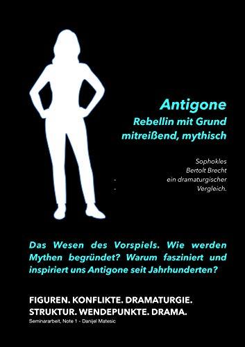 Antigone - Rebellin mit Grund mitreissend und mythisch: Sophokles & Brecht - Dramaturgische Gegenüberstellung - Seminararbeit