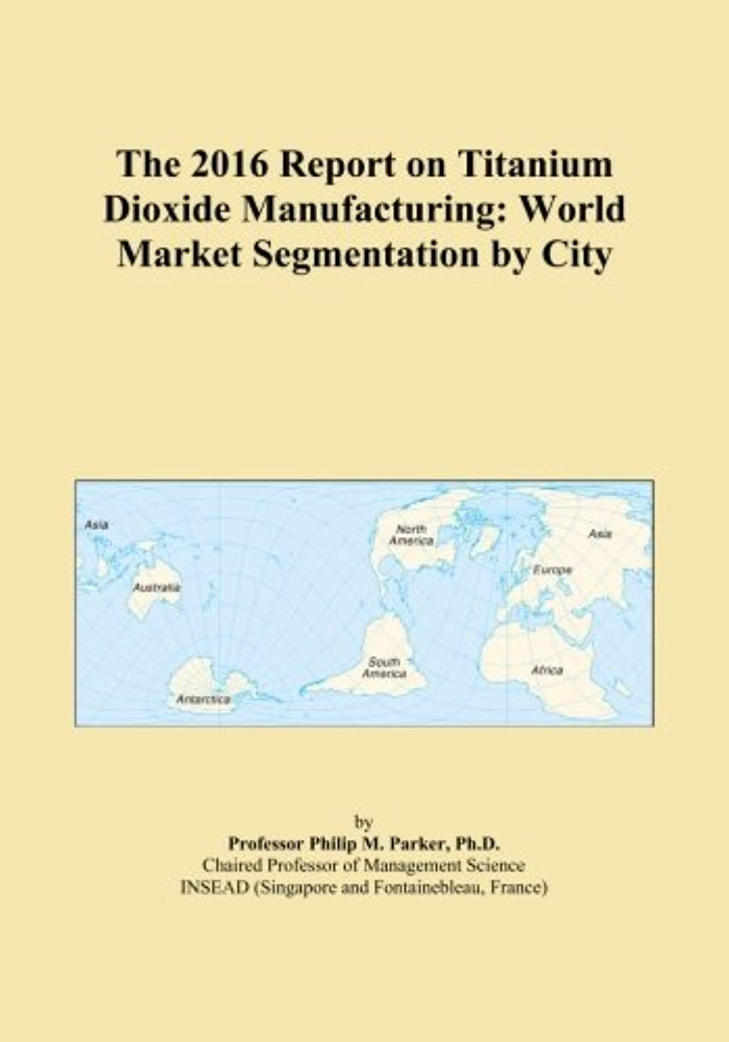 The 2016 Report on Titanium Dioxide Manufacturing: World Market Segmentation by City