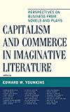 Capitalism and Commerce in Imaginative Literature: Perspectives on Business from Novels and Plays (Capitalist Thought: Studies in Philosophy, Politics, and Economics)