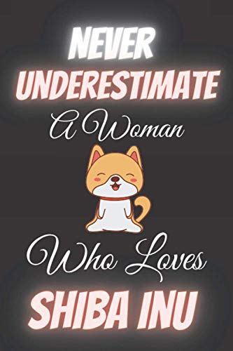 Never Underestimate A Woman Who Loves Shiba Inu: Notebook to Write In for Notes | Perfect for school,Home and College | Funny Cute Gifts for Shiba Inu Lover (6 x 9 Inches ,110 Pages)