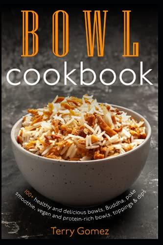 Bowl cookbook: 100+ healthy and delicious bowls, Buddha, poke, smoothie, vegan and protein-rich bowls, toppings & dips