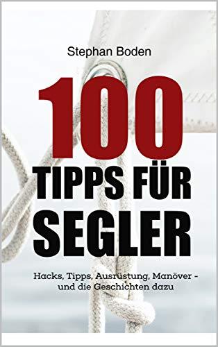 100 Tipps für Segler: Hacks, Tipps, Ausrüstung, Manöver - und die Geschichten dazu