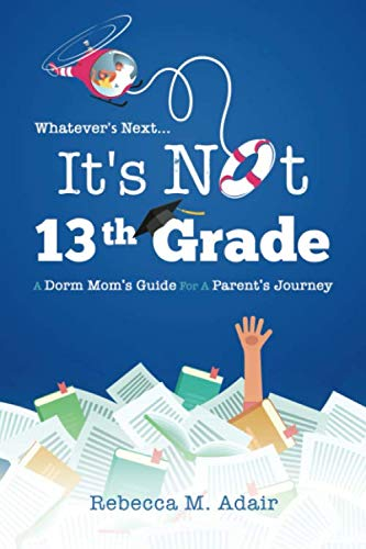 Whatever's Next, It's Not 13th Grade!: A Dorm Mom's Guide for a Parent's Journey