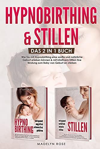 Hypnobirthing & Stillen: Das 2 in 1 Buch. Wie Sie mit Hypnobirthing eine sanfte und natürliche Geburt erleben können & mit intuitivem Stillen die Bindung zu Ihrem Baby von Geburt an stärken können