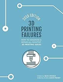3D Printing Failures: 2019 Edition: How to Diagnose and Repair ALL Desktop 3D Printing Issues by [Sean Aranda, David Feeney]