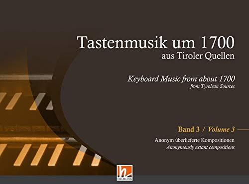 Tastenmusik um 1700 aus Tiroler Quellen, Band 3: Anonym überlieferte Kompositionen für Orgel, Klavier oder Cembalo