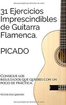 31 ejercicicios imprescindibles de guitarra flamenca. Picado.: Consigue los resultados que quieres con