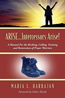 ARISE...Intercessors Arise! A Manual for the Birthing, Calling, Training and Restoration of Prayer Warriors