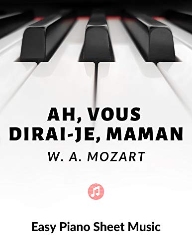 Ah, vous dirai-je Maman - Twinkle, Twinkle, Little Star - MOZART – Easy Piano Sheet Music for Beginner - BIG Notes : Teach Yourself How to Play. Popular, ... Kids, Adults - TUTORIAL (English Edition)