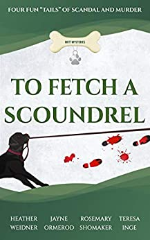 "To Fetch a Scoundrel, Four Fun ""Tails"" of Scandal and Murder (Mutt Mysteries Book 2) by [Heather Weidner, Jayne Ormerod, Rosemary Shomaker, Teresa Inge]"