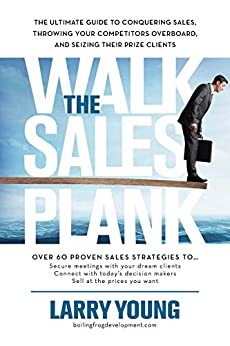 Walk the Sales Plank: The Ultimate Guide to Conquering Sales, Throwing Your Competitors Overboard, and Seizing Their Prize Clients by [Larry Young]