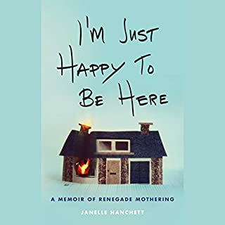 I'm Just Happy to Be Here: A Memoir of Renegade Mothering cover art
