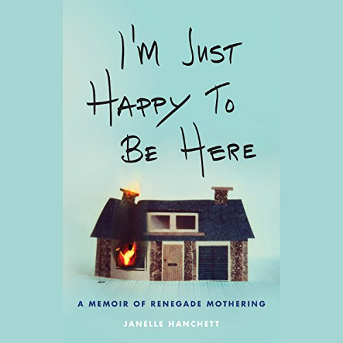 I'm Just Happy to Be Here: A Memoir of Renegade Mothering audiobook cover art