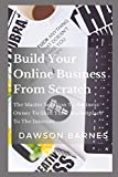 Build Your Online Business From Scratch: The Master Solution To Business Owner To Shift Their Marketplace To The Internet