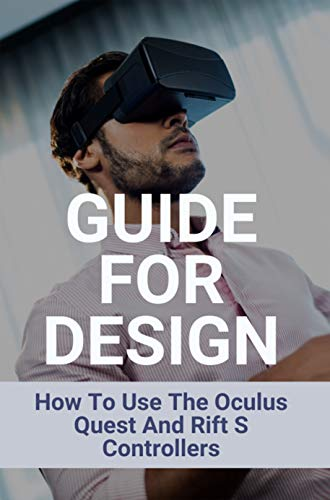 Guide For Design: How To Use The Oculus Quest And Rift S Controllers: How To Setup The Oculus Quest 2 And Oculus Rift S (English Edition)