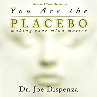 You Are the Placebo     Making Your Mind Matter              By:                                                                                                                                 Dr. Joe Dispenza                               Narrated by:                                                                                                                                 Adam Boyce                      Length: 12 hrs and 6 mins     1,565 ratings     Overall 4.7