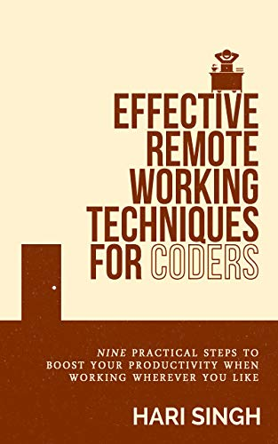 Effective Remote Working Techniques for Coders: Nine practical steps to boost your productivity when working wherever you like (English Edition)