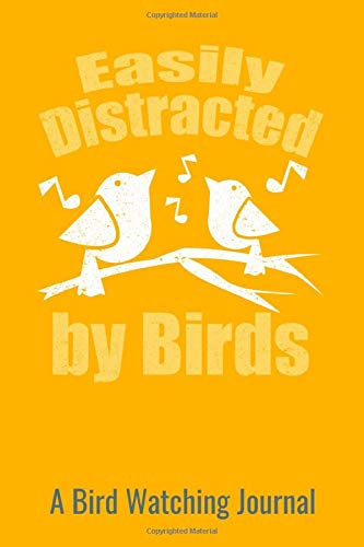 Easiy Distracted By Birds A Bird Watching Journal: Tracks location, birds seen, behavior and much more